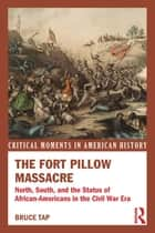 The Fort Pillow Massacre - North, South, and the Status of African Americans in the Civil War Era ebook by Bruce Tap