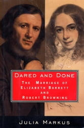 Dared And Done - The Marriage of Elizabeth Barrett and Robert Browning ebook by Julia Markus