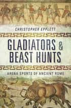 Gladiators and Beast Hunts - Arena Sports of Ancient Rome eBook by Christopher Epplett