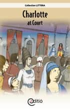 Charlotte at Court - On the timeline ebook by Annick Loupias, François Thisdale, François Thisdale,...
