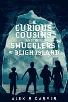 The Curious Cousins and the Smugglers of Bligh Island ebook by Alex R Carver