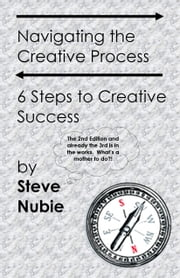 Navigating The Creative Process: 6 Steps to Creative Success ebook by Steve Nubie