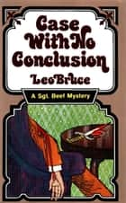 Case with No Conclusion - A Sergeant Beef Mystery ebook by Leo Bruce