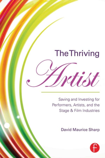 The Thriving Artist - Saving and Investing for Performers, Artists, and the Stage & Film Industries ebook by David Maurice Sharp