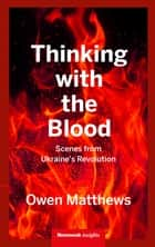 Thinking With the Blood - Scenes from Ukraine's revolution ebook by Owen Matthews