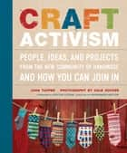 Craft Activism - People, Ideas, and Projects from the New Community of Handmade and How You Can Join In ebook by Joan Tapper, Gale Zucker, Faythe Levine