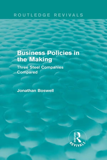 Business Policies in the Making (Routledge Revivals) - Three Steel Companies Compared ebook by Jonathan Boswell