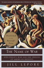 The Name of War - King Philip's War and the Origins of American Identity ebook by Jill Lepore