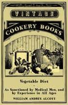 Vegetable Diet - As Sanctioned By Medical Men, And By Experience In All Ages ebook by William Andrus Alcott