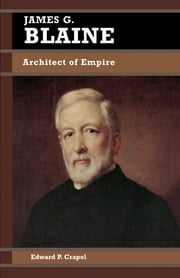James G. Blaine - Architect of Empire ebook by Edward P. Crapol