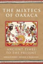 The Mixtecs of Oaxaca - Ancient Times to the Present ebook by Andrew K. Balkansky, Prof. Ronald Spores Sr.