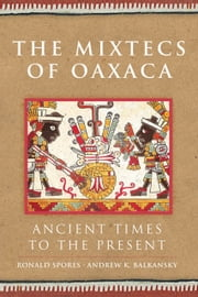 The Mixtecs of Oaxaca - Ancient Times to the Present ebook by Andrew K. Balkansky,Prof. Ronald Spores Sr.