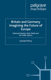 Britain and Germany Imagining the Future of Europe - National Identity, Mass Media and the Public Sphere ebook by L. Novy