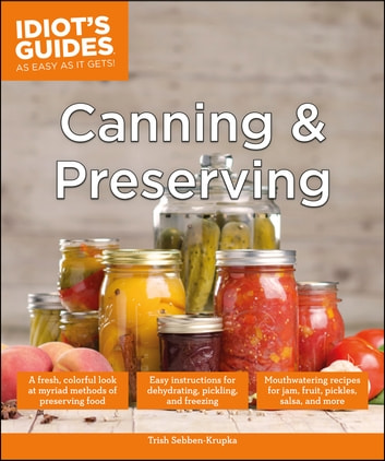 Canning and Preserving - A Fresh, Colorful Look at Myriad Methods of Preserving Food ebook by Trish Sebben-Krupka