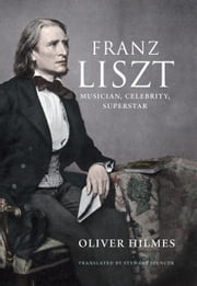 Franz Liszt - Musician, Celebrity, Superstar ebook by Oliver Hilmes,Stewart Spencer