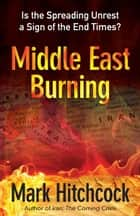 Middle East Burning - Is the Spreading Unrest a Sign of the End Times? ebook by Mark Hitchcock