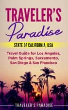 Traveler's Paradise - State of California, USA - Travel Guide for Los Angeles, Palm Springs, Sacramento, San Diego & San Francisco ebook by Traveler's Paradise