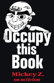 Occupy This Book - Mickey Z. on Activism ebook by Mickey Z.,Richard Cole