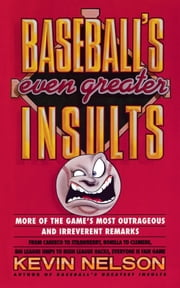 Baseball's Even Greater Insults: - More Game's Most Outrageous & Irreverent Remarks ebook by Kevin Nelson