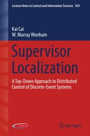 Supervisor Localization - A Top-Down Approach to Distributed Control of Discrete-Event Systems ebook by Kai Cai,W. Murray Wonham