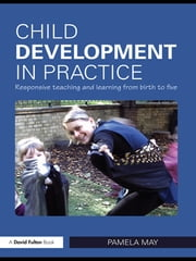 Child Development in Practice - Responsive Teaching and Learning from Birth to Five ebook by Pamela May