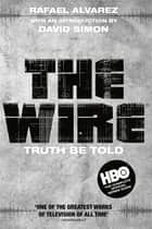 The Wire: Truth Be Told - Truth Be Told ebook by Rafael Alvarez, David Simon