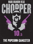 The Popcorn Gangster: Chopper 10.5