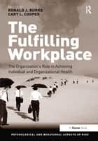 The Fulfilling Workplace - The Organization's Role in Achieving Individual and Organizational Health ebook by Ronald J. Burke, Cary L. Cooper