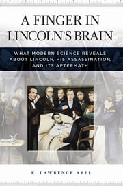 A Finger in Lincoln's Brain: What Modern Science Reveals about Lincoln, His Assassination, and Its Aftermath ebook by Kobo.Web.Store.Products.Fields.ContributorFieldViewModel