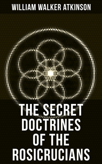 THE SECRET DOCTRINES OF THE ROSICRUCIANS - Revelations about the Ancient Secret Society Devoted to the Study of Occult Doctrines, the Spiritual Realm of the Universe and the Manifestation of Occult Powers ebook by William Walker Atkinson