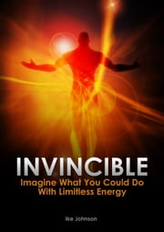 Invincible: Imagine What You Could Do With Limitless Energy ebook by Ike Johnson