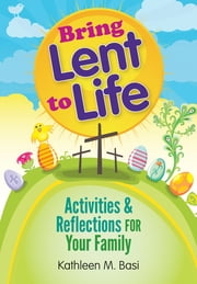 Bring Lent to Life - Activities and Reflections for Your Family ebook by Kathleen M. Basi