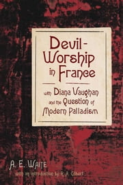 Devil-Worship in France - with Diana Vaughn and the Question of Modern Palladism ebook by A.E. Waite,R.A. Gilbert
