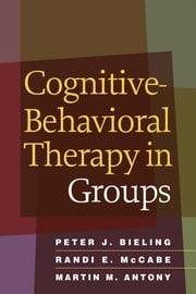 Cognitive-Behavioral Therapy in Groups ebook by Peter J. Bieling, PhD,Randi E. McCabe, Phd,Martin M. Antony, PhD, ABPP, FRSC