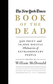 The New York Times Book of the Dead - 320 Print and 10,000 Digital Obituaries of Extraordinary People ebook by William McDonald