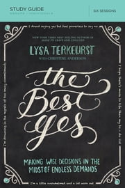 The Best Yes Study Guide - Making Wise Decisions in the Midst of Endless Demands ebook by Lysa TerKeurst,Christine Anderson