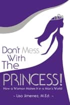 Don't Mess With the Princess - How a Woman Makes It in a Man's World ebook by Lisa Jimenez