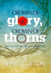 Crown of Glory, Crown of Thorns - The Salvation Army in Wartime ebook by Shaw Clifton
