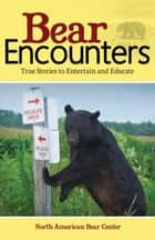 Bear Encounters - True Stories to Entertain and Educate ebook by North American Bear Center