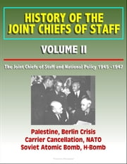History of the Joint Chiefs of Staff: Volume II: The Joint Chiefs of Staff and National Policy 1945 -1947 - Palestine, Berlin Crisis, Carrier Cancellation, NATO, Soviet Atomic Bomb, H-Bomb ebook by Progressive Management