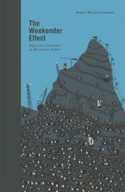 The Weekender Effect - Hyperdevelopment in Mountain Towns ebook by Robert William Sandford