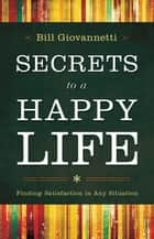 Secrets to a Happy Life ebook by Bill Giovannetti