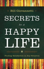 Secrets to a Happy Life - Finding Satisfaction in Any Situation ebook by Bill Giovannetti