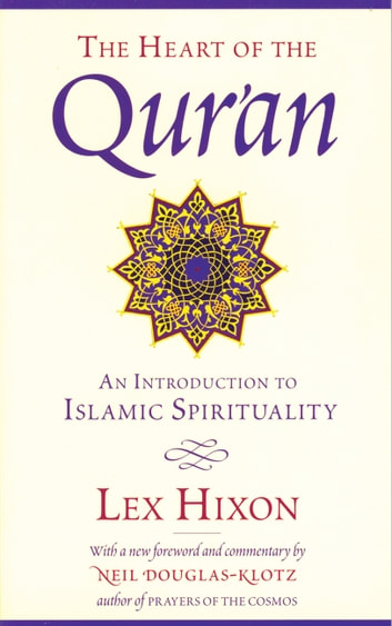 The Heart of the Qur'an - An Introduction to Islamic Spirituality eBook by Lex Hixon