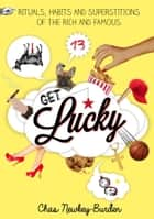 Get Lucky - Rituals, Habits and Superstitions of the Rich and Famous ebook by Chas Newkey-Burden