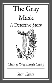 The Gray Mask - A Detective Story ebook by Charles Wadsworth Camp