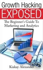 Growth Hacking Exposed ebook by Kiakay Alexander