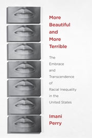 More Beautiful and More Terrible - The Embrace and Transcendence of Racial Inequality in the United States ebook by Imani Perry