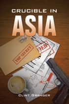 Crucible in Asia ebook by Clint Granger