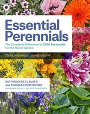 Essential Perennials - The Complete Reference to 2700 Perennials for the Home Garden ebook by Ruth Rogers Clausen,Thomas Christopher,Alan L. Detrick